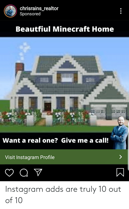 10 Out Of 10: chrisrains_realtor  Sponsored  Beautfiul Minecraft Home  Want a real one? Give me a call!  Visit Instagram Profile Instagram adds are truly 10 out of 10