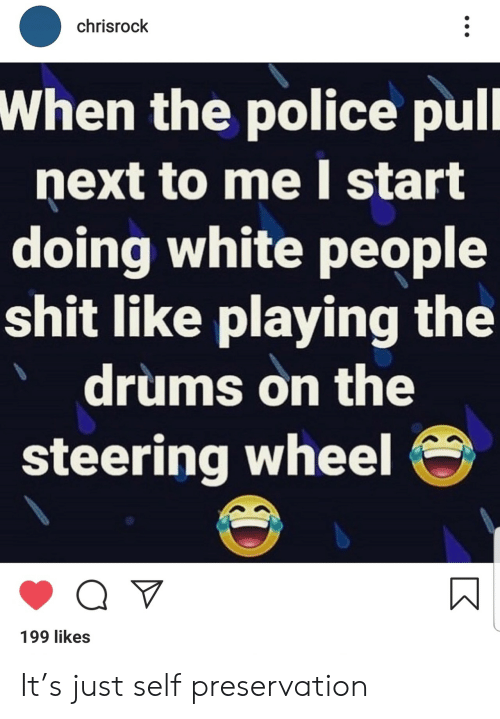 drums: chrisrock  When the police pull  next to me start  doing white people  shit like playing the  drums on the  steering wheel  199 likes It's just self preservation