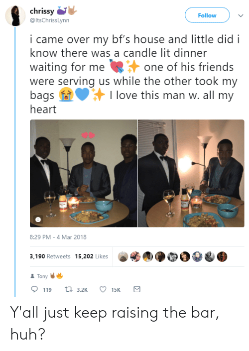 chrissy: chrissy  @ltsChrissLynn  Follow  i came over my bf's house and little did i  know there was a candle lit dinner  waiting for meone of his friends  were serving us while the other took my  bags I love this man w. all my  heart  8:29 PM -4 Mar 2018  3,190 Retweets 15,202 LikesCOO  Tony Y'all just keep raising the bar, huh?