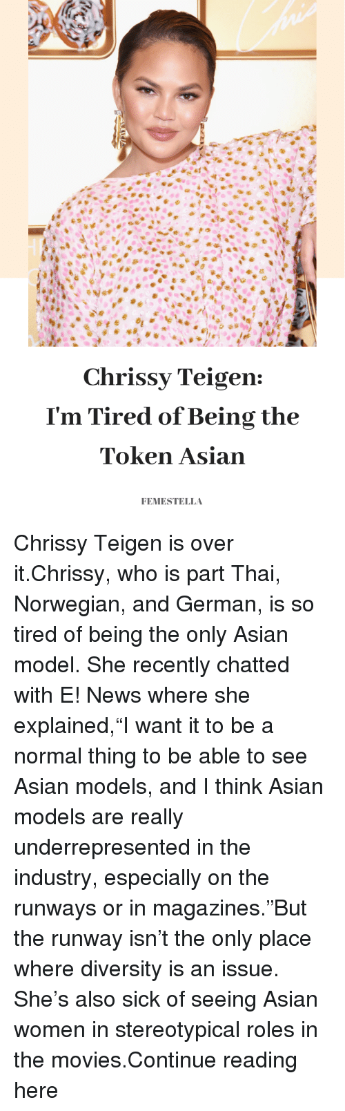 """asian models: Chrissy Teigen:  I'm Tired ofBeing the  Token Asian  FEMESTELLA Chrissy Teigen is over it.Chrissy, who is part Thai, Norwegian, and German, is so tired of being the only Asian model. She recently chatted with E! News where she explained,""""I want it to be a normal thing to be able to see Asian models, and I think Asian models are really underrepresented in the industry, especially on the runways or in magazines.""""But the runway isn't the only place where diversity is an issue. She's also sick of seeing Asian women in stereotypical roles in the movies.Continue reading here"""