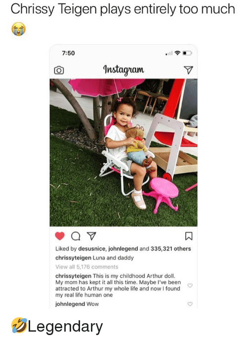 chrissy: Chrissy Teigen plays entirely too much  7:50  CO  Instaqram  Liked by desusnice, johnlegend and 335,321 others  chrissyteigen Luna and daddy  View all 5,176 comments  chrissyteigen This is my childhood Arthur doll  My mom has kept it all this time. Maybe I've been  attracted to Arthur my whole life and nowI found  my real life human one  johnlegend Wow 🤣Legendary