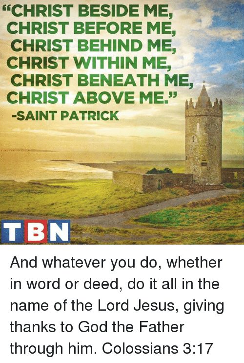 """tbn: CHRIST BESIDE ME  CHRIST BEFORE ME,  CHRIST BEHIND ME,  CHRIST WITHIN ME,  CHRIST BENEATH ME  CHRIST ABOVE ME.""""  SAINT PATRICK  TBN And whatever you do, whether in word or deed, do it all in the name of the Lord Jesus, giving thanks to God the Father through him. Colossians 3:17"""