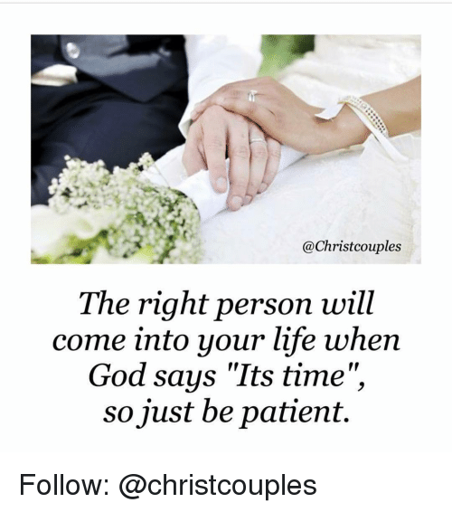 "Memes, Say It, and Patient: @Christ couples  The right person will  come into your life when  God says ""Its time""  so just be patient. Follow: @christcouples"