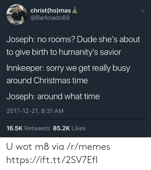 wot: christ(ho)mas  @Barknado69  Joseph: no rooms? Dude she's about  to give birth to humanity's savior  Innkeeper: sorry we get really busy  around Christmas time  Joseph: around what time  2017-12-21, 8:31 AM  16.5K Retweets 85.2K Likes U wot m8 via /r/memes https://ift.tt/2SV7EfI