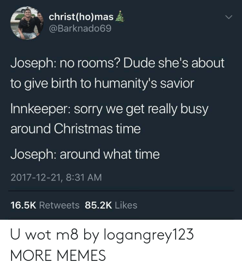 wot: christ(ho)mas  @Barknado69  Joseph: no rooms? Dude she's about  to give birth to humanity's savior  Innkeeper: sorry we get really busy  around Christmas time  Joseph: around what time  2017-12-21, 8:31 AM  16.5K Retweets 85.2K Likes U wot m8 by logangrey123 MORE MEMES