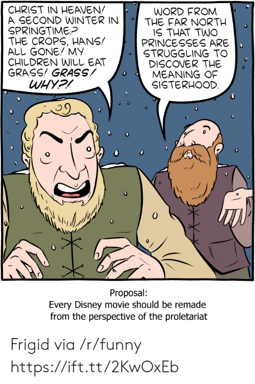 Springtime: CHRIST IN HEAVEN!  A SECOND WINTERINTHE FAR NORTH  SPRINGTIME?  THE CROPS, HANS!  ALL GONE! MY  CHILDREN WILしEAT  GRASS! GRASSMEANING OF  WORD FROM  IS THAT TWO  PRINCESSES ARE  STRUGGLING TO  DISCOVER THE  SISTERHOOD  Proposal:  Every Disney movie should be remade  from the perspective of the proletariat Frigid via /r/funny https://ift.tt/2KwOxEb
