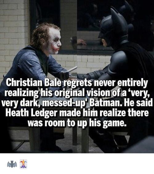 Batman, Memes, and Christian Bale: Christian Bale regrets never entirely  realizing his original visionofa 'very,  very dark, messed-up' Batman. He said  Heath Ledger made him realize there  was room to up his game. 🦇🃏