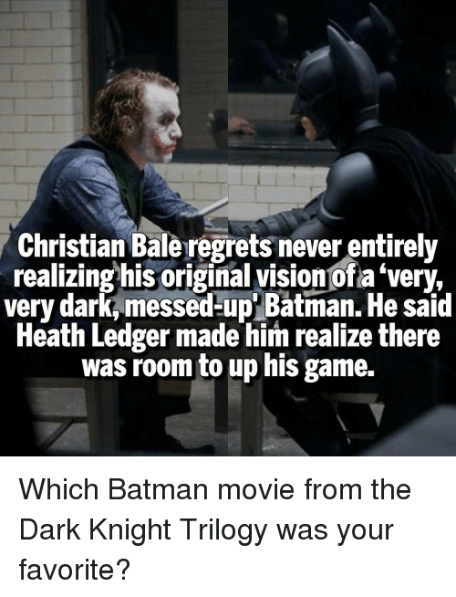 Memes, Heath Ledger, and The Dark Knight: Christian Baleregrets never entirely  realizing his original vision Ofa'very,  very dark messed-up Batman. He said  Heath Ledger made him realize there  was room to up his game. Which Batman movie from the Dark Knight Trilogy was your favorite?