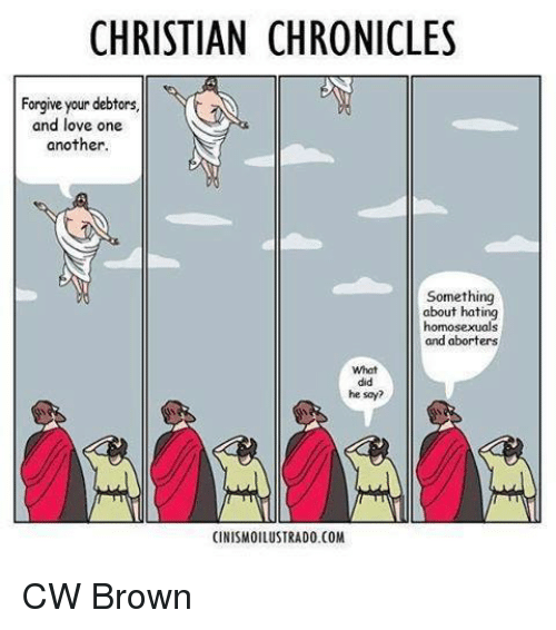 Memes, Abortion, and Browns: CHRISTIAN CHRONICLES  Forgive your debtors.  and love one  another  Something  about hating  homosexuals  and aborters  What  he say?  CINISMOILUSTRADO.COM CW Brown