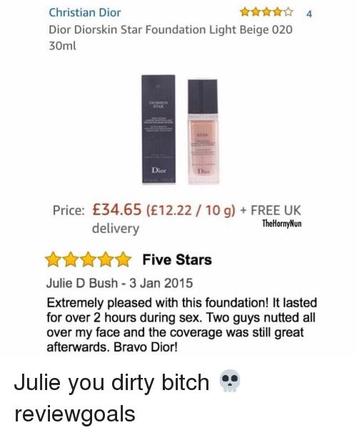 Bitch, Memes, and Sex: Christian Dior  Dior Diorskin Star Foundation Light Beige 020  30ml  4  STAR  Dior  Dior  Price: £34.65 (E12.22 10 g)FREE UK  TheHornyNun  delivery  AnnFive Stars  Julie D Bush 3 Jan 2015  Extremely pleased with this foundation! It lasted  for over 2 hours during sex. Two guys nutted all  over my face and the coverage was still great  afterwards. Bravo Dior! Julie you dirty bitch 💀 reviewgoals