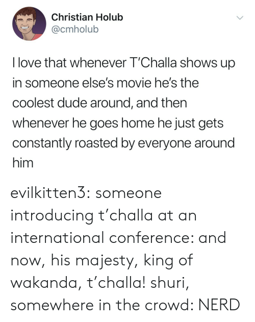 crowd: Christian Holub  @cmholub  I love that whenever T'Challa shows up  in someone else's movie he's the  coolest dude around, and then  whenever he goes home he just gets  constantly roasted by everyone around  him evilkitten3: someone introducing t'challa at an international conference: and now, his majesty, king of wakanda, t'challa! shuri, somewhere in the crowd: NERD