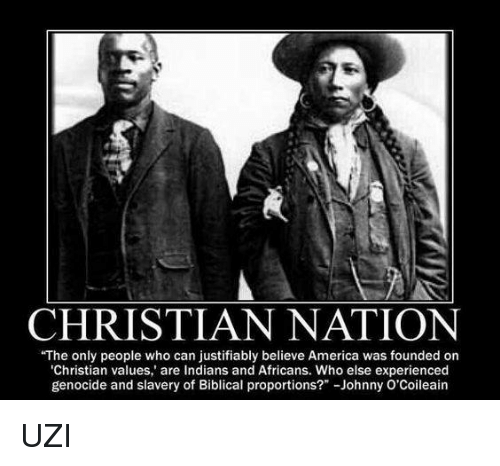 """Memes, Justified, and Indian: CHRISTIAN NATION  The only people who can justifiably believe America was founded on  'Christian values,"""" are Indians and Africans. Who else experienced  genocide and slavery of Biblical proportions?"""" -Johnny UZI"""