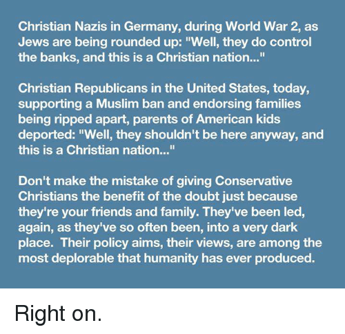 """Muslim Ban: Christian Nazis in Germany, during World War 2, as  Jews are being rounded up: """"Well, they do control  the banks, and this is a Christian nation...""""  Christian Republicans in the United States, today,  supporting a Muslim ban and endorsing families  being ripped apart, parents of American kids  deported: """"Well, they shouldn't be here anyway, and  this is a Christian nation...""""  Don't make the mistake of giving Conservative  Christians the benefit of the doubt just because  they're your friends and family. They've been led,  again, as they've so often been, into a very dark  place. Their policy aims, their views, are among the  most deplorable that humanity has ever produced. Right on."""