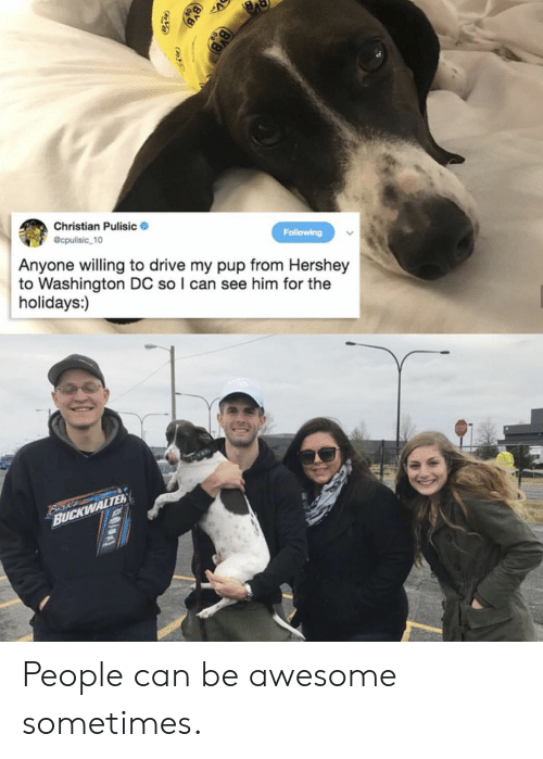 the holidays: Christian Pulisic  @cpulisic 10  Following  Anyone willing to drive my pup from Hershey  to Washington DC so I can see him for the  holidays:)  Beke  BUCKWALTER People can be awesome sometimes.