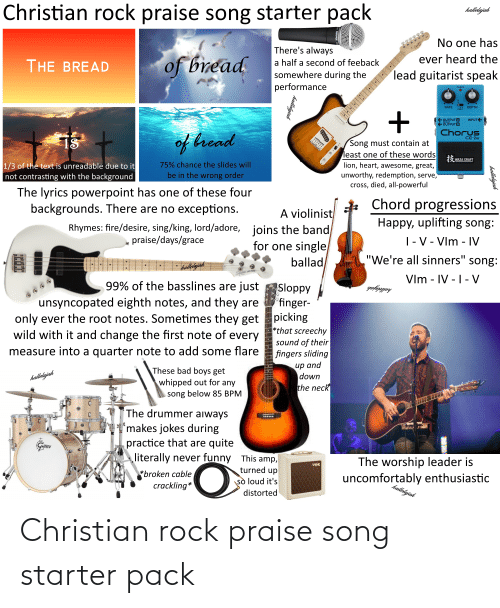 """Uncomfortably: Christian rock praise song starter pack  hallelajah  No one has  There's always  of bread  ever heard the  a half a second of feeback  THE BREAD  lead guitarist speak  somewhere during the  performance  CHECK  DEPTH  RATE  INPUT E  OUTPUT A  OUTPUT B  Chorus  of hread  CE-2w  1S  Song must contain at  least one of these words  lion, heart, awesome, great,  unworthy, redemption, serve,  cross, died, all-powerful  3 WAZA CRAFT  75% chance the slides will  1/3 of the text is unreadable due to it  not contrasting with the background  be in the wrong order  The lyrics powerpoint has one of these four  backgrounds. There are no exceptions.  Chord progressions  A violinist  joins the band  for one single  ballad  Happy, uplifting song:  Rhymes: fire/desire, sing/king, lord/adore,  praise/days/grace    - V - VIm - IV  """"We're all sinners"""" song:  hallejäh  Vlm - IV -1- V  99% of the basslines are just  Sloppy  'finger-  picking  *that screechy  sound of their  fingers sliding  halleljah  unsyncopated eighth notes, and they are  only ever the root notes. Sometimes they get  wild with it and change the first note of every  measure into a quarter note to add some flare  иp and  down  the neck  These bad boys get  whipped out for any  song below 85 BPM  halleljah  The drummer aiways  'makes jokes during  practice that are quite  literally never funny This amp,  /SCH  The worship leader is  Vex  turned up  *broken cable  crackling*  uncomfortably enthusiastic  halletyjah  sò loud it's  distorted  hallelujah  hallelujah Christian rock praise song starter pack"""