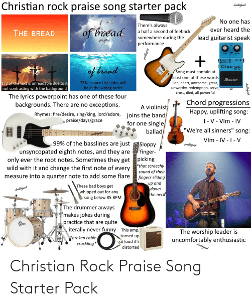 """Uncomfortably: Christian rock praise song starter pack  hallelijah  No one has  There's always  of bread  ever heard the  THE BREAD  a half a second of feeback  lead guitarist speak  somewhere during the  performance  CHECK  DEPTH  RATE  OUTPUT A  OUTPUT B  INPUTE  Chorus  of bread  CE-2w  IS  Song must contain at  least one of these words  lion, heart, awesome, great,  unworthy, redemption, serve,  cross, died, all-powerful  3 WAZA CRAFT  75% chance the slides will  1/3 of the text is unreadable due to it  not contrasting with the background  be in the wrong order  The lyrics powerpoint has one of these four  backgrounds. There are no exceptions.  Chord progressions  A violinist  joins the band  for one single  ballad  Happy, uplifting song:  Rhymes: fire/desire, sing/king, lord/adore,  praise/days/grace   - V - Vlm - IV  """"We're all sinners"""" song:  Vlm - IV -1- V  99% of the basslines are just  Sloppy  'finger-  picking  *that screechy  sound of their  fingers sliding  halleljah  unsyncopated eighth notes, and they are  only ever the root notes. Sometimes they get  wild with it and change the first note of every  measure into a quarter note to add some flare  иp and  down  the neck  These bad boys get  whipped out for any  halleljah  song below 85 BPM  The drummer aiways  'makes jokes during  practice that are quite  literally never funny This amp,  SCH  The worship leader is  VOx  turned up  sò loud it's  *broken cable  crackling*  uncomfortably enthusiastic  halletijah  distorted  hallelujah  hallolujah  TUJ: Christian Rock Praise Song Starter Pack"""