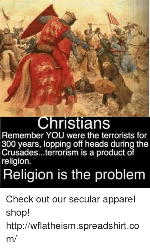 memes: Christians  Remember YOU were the terrorists for  300 years, lopping off heads during the  Crusades...terrorism is a product of  religion.  Religion is the problem Check out our secular apparel shop! http://wflatheism.spreadshirt.com/