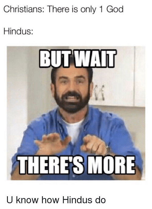 Wait Theres More: Christians: There is only 1 God  Hindus:  BUT WAIT  THERE'S MORE U know how Hindus do