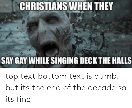 Top Text Bottom Text: CHRISTIANS WHEN THEY  SAY GAY WHILE SINGING DECK THE HALLS top text bottom text is dumb. but its the end of the decade so its fine