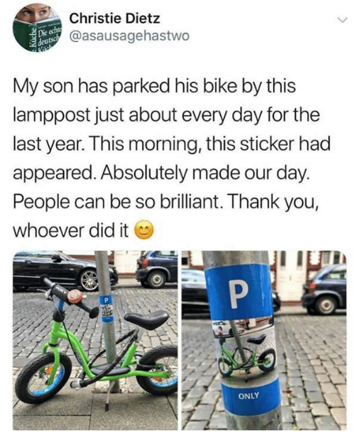 Christie: Christie Dietz  @asausagehastwo  deuts  My son has parked his bike by this  lamppost just about every day for the  last year. This morning, this sticker had  appeared. Absolutely made our day.  People can be so brilliant. Thank you  whoever did it  ONLY