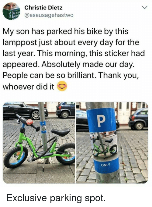 Christie: Christie Dietz  @asausagehastwo  Die  My son has parked his bike by this  lamppost just about every day for the  last year. This morning, this sticker had  appeared. Absolutely made our day.  People can be so brilliant. Thank you,  whoever did it  ONLY Exclusive parking spot.