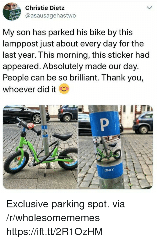 Christie: Christie Dietz  @asausagehastwo  Die  My son has parked his bike by this  lamppost just about every day for the  last year. This morning, this sticker had  appeared. Absolutely made our day.  People can be so brilliant. Thank you,  whoever did it  ONLY Exclusive parking spot. via /r/wholesomememes https://ift.tt/2R1OzHM