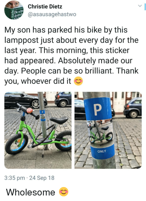 Christie: Christie Dietz  @asausagehastwo  eutsc  My son has parked his bike by this  lamppost just about every day for the  last year. This morning, this sticker  had appeared. Absolutely made our  day. People can be so brilliant. T hank  you, whoever did it  ONLY  3:35 pm 24 Sep 18 Wholesome 😊