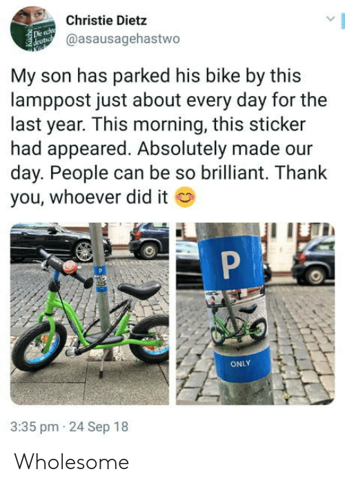 Christie: Christie Dietz  @asausagehastwo  My son has parked his bike by this  lamppost just about every day for the  last year. This morning, this sticker  had appeared. Absolutely made our  day. People can be so brilliant. Thank  you, whoever did it  ONLY  3:35 pm 24 Sep 18 Wholesome