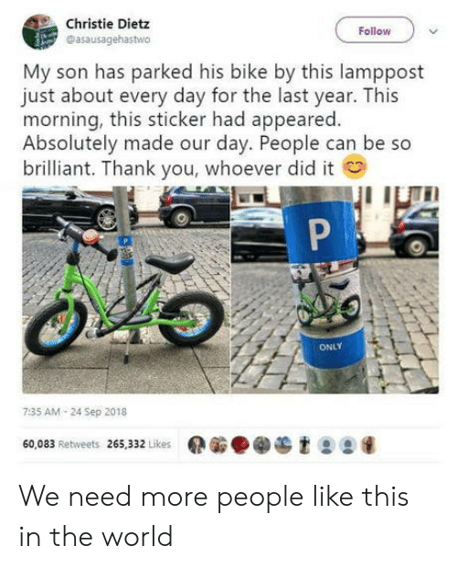 Christie: Christie Dietz  Dasausagehastwo  Follow  My son has parked his bike by this lamppost  just about every day for the last year. This  morning, this sticker had appeared.  Absolutely made our day. People can be so  brilliant. Thank you, whoever did it  ONLY  7:35 AM 24 Sep 2018  60,083 Retweets 265,332 Likes  et99 We need more people like this in the world
