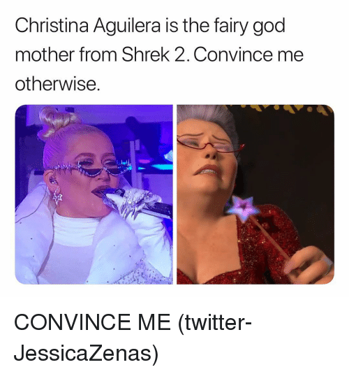 Christina Aguilera: Christina Aguilera is the fairy god  mother from Shrek 2, Convince me  otherwise CONVINCE ME (twitter-JessicaZenas)
