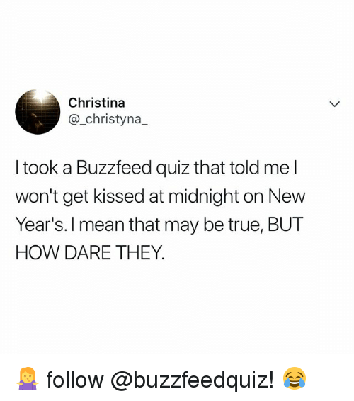 True, Buzzfeed, and Mean: Christina  @_christyna_  I took a Buzzfeed quiz that told me l  won't get kissed at midnight on New  Year's. l mean that may be true, BUT  HOW DARE THEY 🤷♀️ follow @buzzfeedquiz! 😂