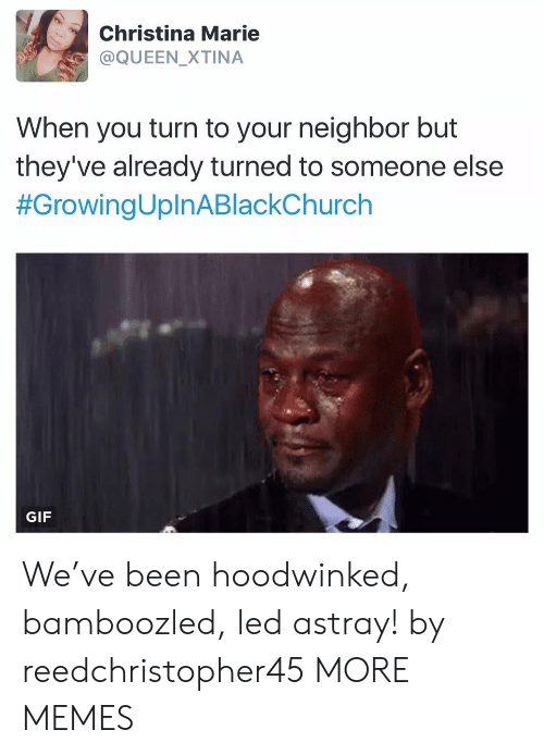 marie: Christina Marie  @QUEEN_XTINA  When you turn to your neighbor but  they've already turned to someone else  #GrowingUplnABlackChurch  GIF We've been hoodwinked, bamboozled, led astray! by reedchristopher45 MORE MEMES