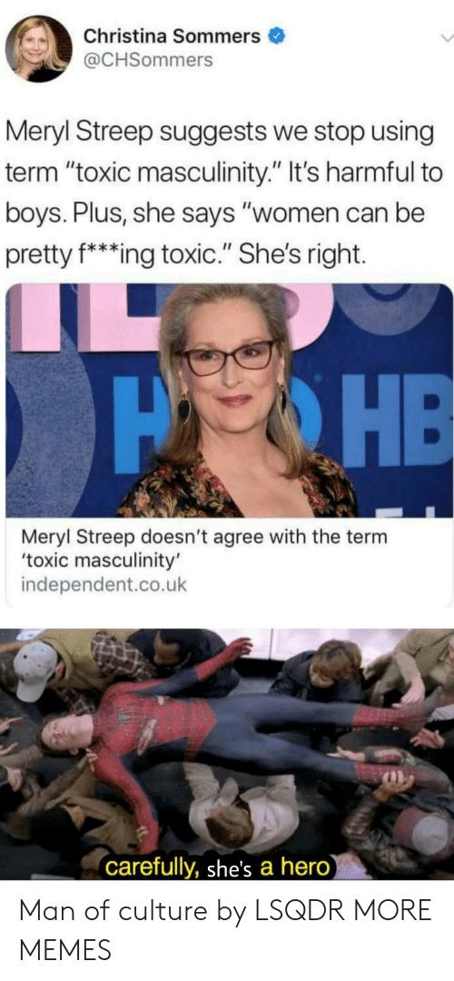 "Meryl Streep: Christina Sommers  @CHSommers  Meryl Streep suggests we stop using  term ""toxic masculinity."" It's harmful to  boys. Plus, she says ""women can be  pretty f*ing toxic."" She's right.  PHE  Meryl Streep doesn't agree with the term  'toxic masculinity'  independent.co.uk  carefully, she's a hero) Man of culture by LSQDR MORE MEMES"