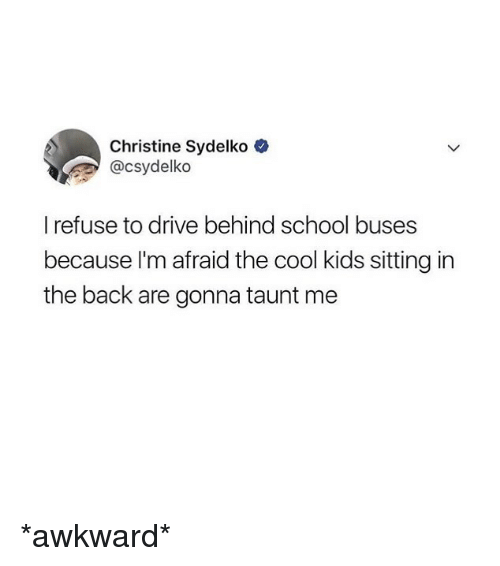 Funny, School, and Awkward: Christine Sydelko  @csydelko  I refuse to drive behind school buses  because l'm afraid the cool kids sitting in  the back are gonna taunt me *awkward*