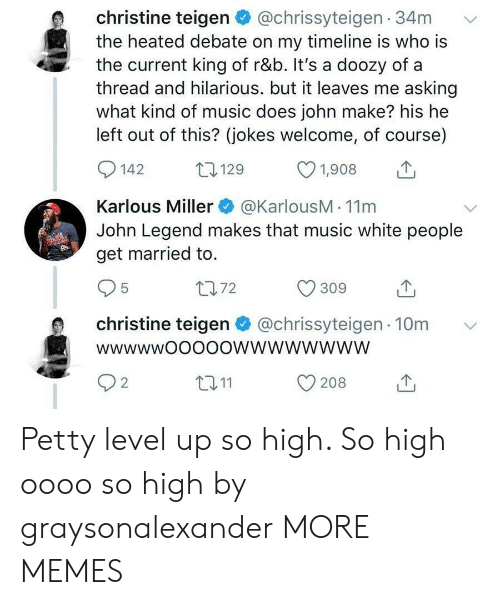 John Legend: christine teigen@chrissyteigen 34m  the heated debate on my timeline is who is  the current king of r&b. It's a doozy of a  thread and hilarious. but it leaves me asking  what kind of music does john make? his he  left out of this? (jokes welcome, of course)  0142 129 1908  Karlous Miller@KarlousM - 11m  John Legend makes that music white people  get married to.  1072  christine teigen@chrissyteigen 10m  t011  208  2 Petty level up so high. So high oooo so high by graysonalexander MORE MEMES