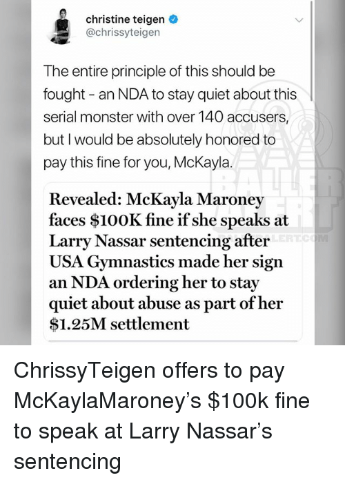 mckayla maroney: christine teigen  @chrissyteigen  The entire principle of this should be  fought - an NDA to stay quiet about this  serial monster with over 140 accusers,  but I would be absolutely honored to  pay this fine for you, McKayla.  Revealed: McKayla Maroney  faces $100K fine if she speaks at  Larry Nassar sentencing after  USA Gymnastics made her sign  an NDA ordering her to stay  quiet about abuse as part of hei  $1.25M settlement ChrissyTeigen offers to pay McKaylaMaroney's $100k fine to speak at Larry Nassar's sentencing