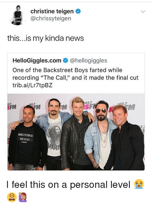 """Memes, News, and Backstreet Boys: christine teigen  @chrissyteigen  this...is my kinda news  HelloGiggles.com @hellogiggles  One of the Backstreet Boys farted while  recording """"The Call,"""" and it made the final cut  trib.al/Lr7tpBZ  02.7  2.7  02.7  02.7  SFM  BROTHER  HOOD  MARI I feel this on a personal level 😭😩🙋🏽"""