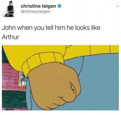 Arthur: christine teigen O  @chrissyteigen  John when you tell him he looks like  Arthur