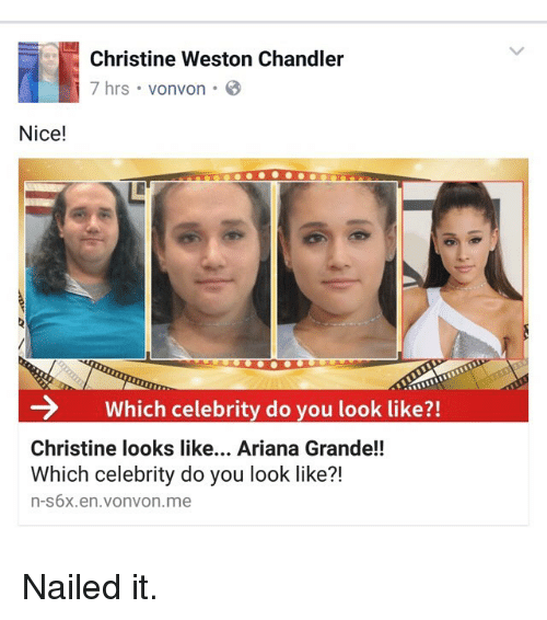 Ariana Grande, Funny, and Nice: Christine Weston Chandler  7 hrs vonvon  Nice!  Which celebrity do you look like?!  Christine looks like... Ariana Grande!!  Which celebrity do you look like?!  n-s6x.en.vonvon.me Nailed it.