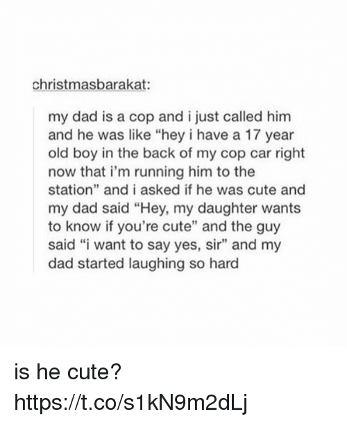 "Christmas, Cute, and Dad: christmas barakat:  my dad is a cop and i just called him  and he was like ""hey i have a 17 year  old boy in the back of my cop car right  now that i'm running him to the  station"" and i asked if he was cute and  my dad said ""Hey, my daughter wants  to know if you're cute"" and the guy  said ""i want to say yes, sir"" and my  dad started laughing so hard is he cute? https://t.co/s1kN9m2dLj"