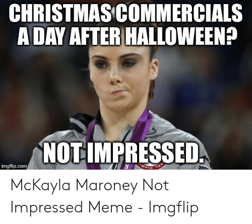 Maroney: CHRISTMAS COMMERCIALS  ADAY AFTER HALLOWEEN?  NOT IMPRESSED  imgflip.com McKayla Maroney Not Impressed Meme - Imgflip