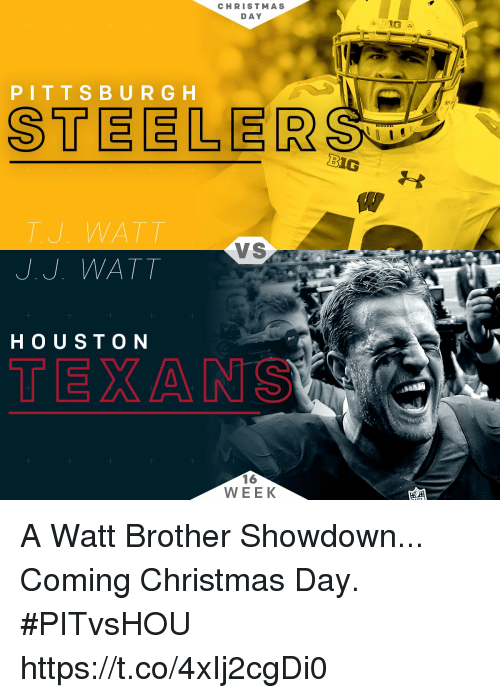 Christmas, Memes, and Texan: CHRISTMAS  DAY  PIT T S B U R G H  STEELER  BIG  TU WATT  VS  J. J. WATT  H O UST ON  TEXAN  16  WEEK A Watt Brother Showdown...  Coming Christmas Day. #PITvsHOU https://t.co/4xIj2cgDi0
