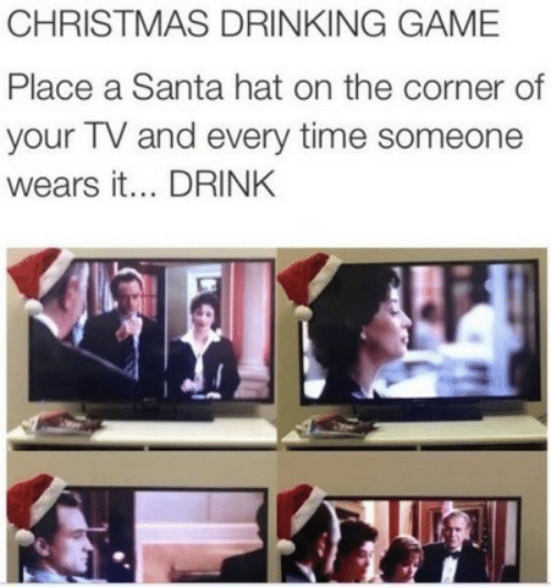 Drinking: CHRISTMAS DRINKING GAME  Place a Santa hat on the corner of  your TV and every time someone  wears it... DRINK