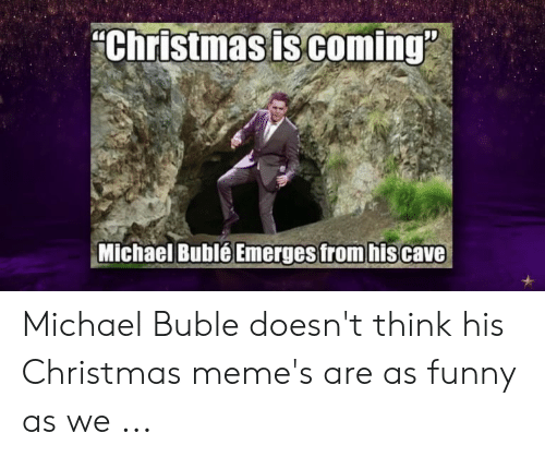 Michael Buble Memes: Christmas is coming  Michael BubléEmerges from his cave Michael Buble doesn't think his Christmas meme's are as funny as we ...