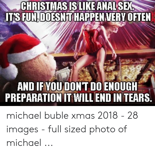 Michael Buble Christmas Meme: CHRISTMAS IS LIKE ANAL SEX  IT'S FUNLDOESN T HAPPENVERY OFTEN  AND IF YOUDON T D0 ENOUGH  PREPARATION IT WILL END IN TEARS. michael buble xmas 2018 - 28 images - full sized photo of michael ...