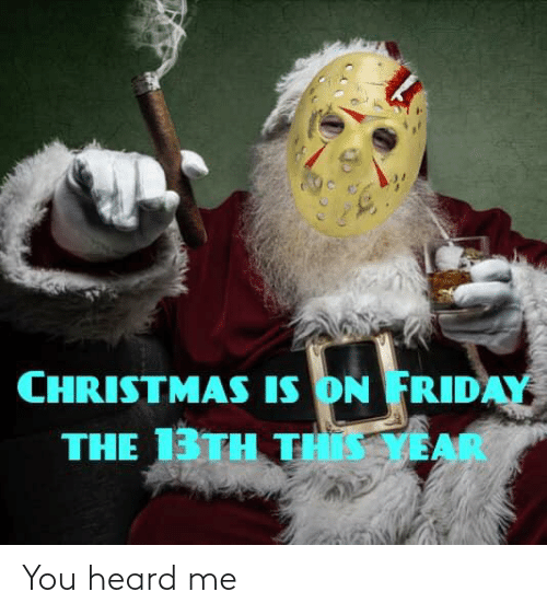You Heard Me: CHRISTMAS IS ON FRIDAY  THE 13TH THIS YEAR You heard me