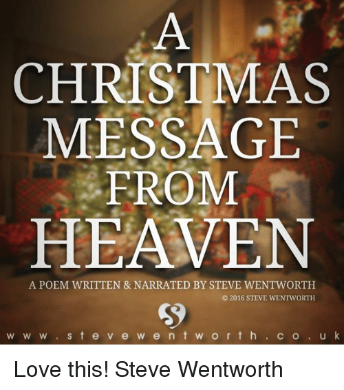 K Love: CHRISTMAS  MESSAGE  FROM  HEAVEN  A POEM WRITTEN & NARRATED BY STEVE WENTWORTH  2016 STEVE WENTWORTH  W W w S t e v e w e n t w o r t h  C O  u k Love this! Steve Wentworth