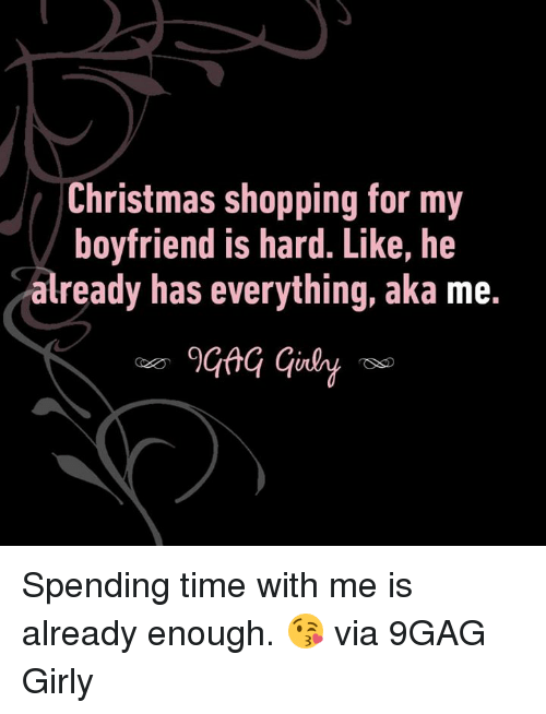 9gag, Christmas, and Dank: Christmas shopping for my  boyfriend is hard. Like, he  already has everything, aka me. Spending time with me is already enough. 😘  via 9GAG Girly