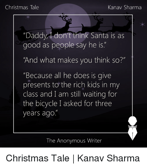 "Rich Kid: Christmas Tale  Kanav Sharma  ""Daddy, don't think Santa is as  good as people say he is  And what makes you think so?""  Because all he does is  give  presents to the rich kids in my  class and I am still waiting for  the bicycle I asked for three  years ago  The Anonymous Writer Christmas Tale 