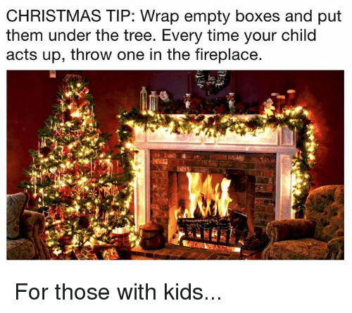 Christmas, Memes, and Kids: CHRISTMAS TIP: Wrap empty boxes and put  them under the tree. Every time your child  acts up, throw one in the fireplace. For those with kids...
